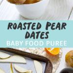 Graphic for post - Roasted Pear Dates Baby Food Puree. Image is of a small bowl filled with puree with a bigger jar behind it, the other image is of a spread of produce on a white board.